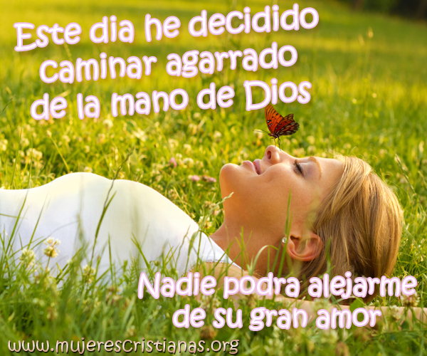 Este dia he decidido caminar agarrado de la mano de Dios Nadie podrá alejarme de su gran amor