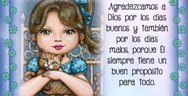 Agradezcamos a Dios por los dias buenos y tambien por los dias malos, porque Él siempre tiene un buen propósito para todo
